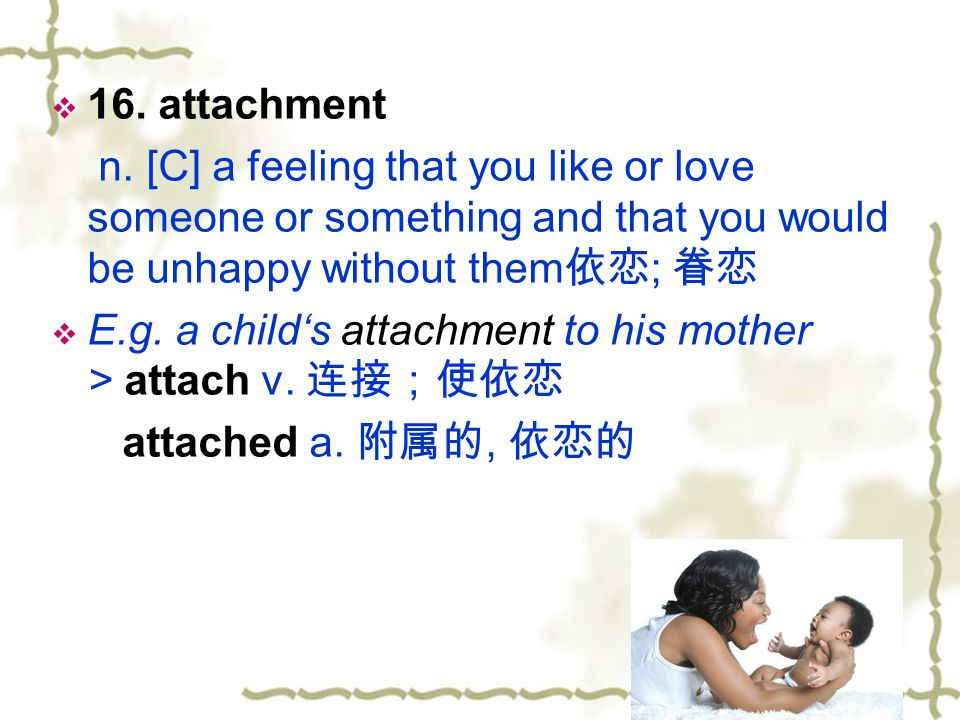 16. attachment n. [C] a feeling that you like or love someone or something and that you would be unhappy without them依恋; 眷恋.